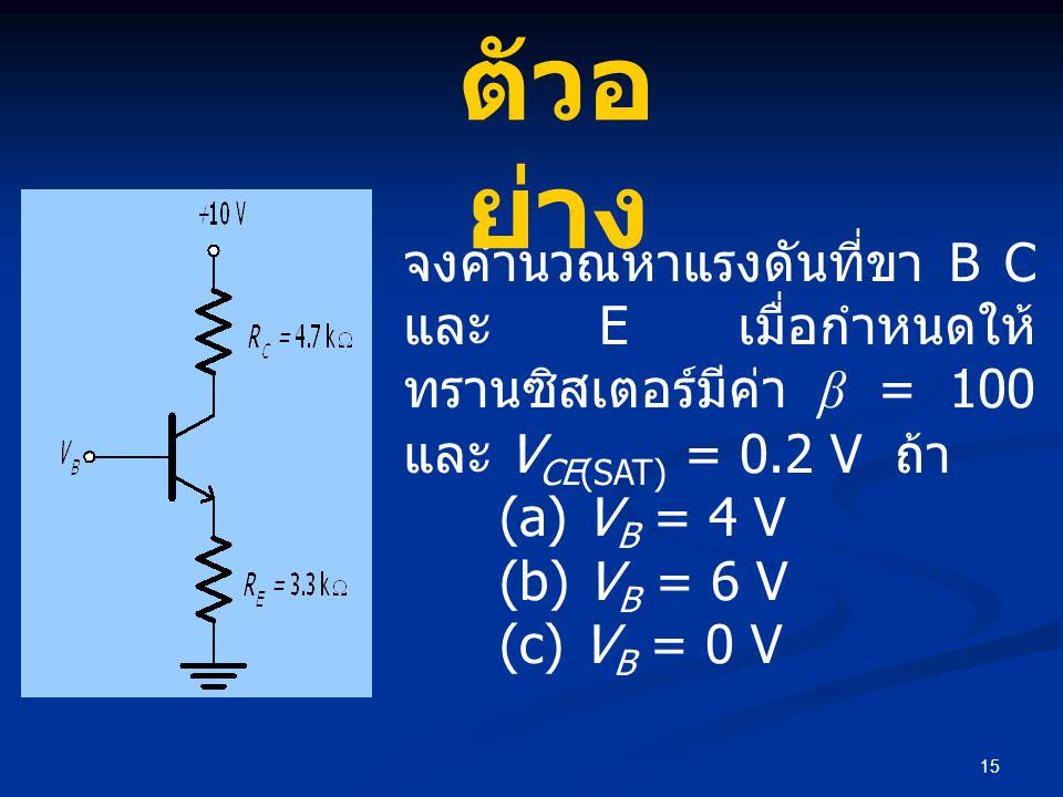 15 จงคำนวณหาแรงดันที่ขา B C และ E เมื่อกำหนดให้ ทรานซิสเตอร์มีค่า β = 100 และ V CE(SAT) = 0.2 V ถ้า (a) V B = 4 V (b) V B = 6 V (c) V B = 0 V ตัวอ ย่าง
