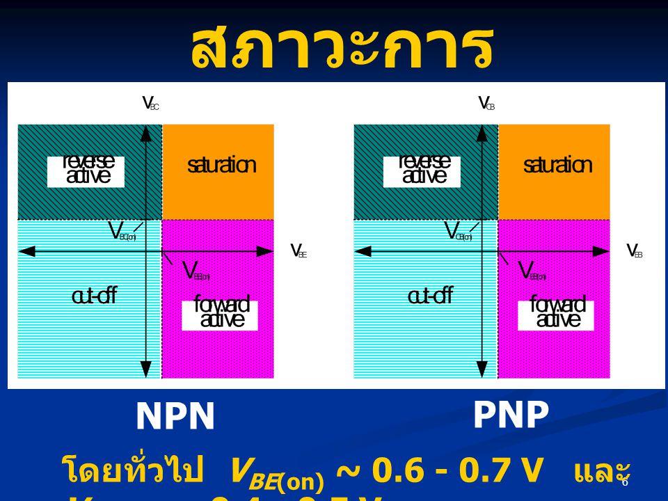6 สภาวะการ ทำงาน โดยทั่วไป V BE(on) ~ 0.6 - 0.7 V และ V BC(on) ~ 0.4 - 0.5 V NPN PNP