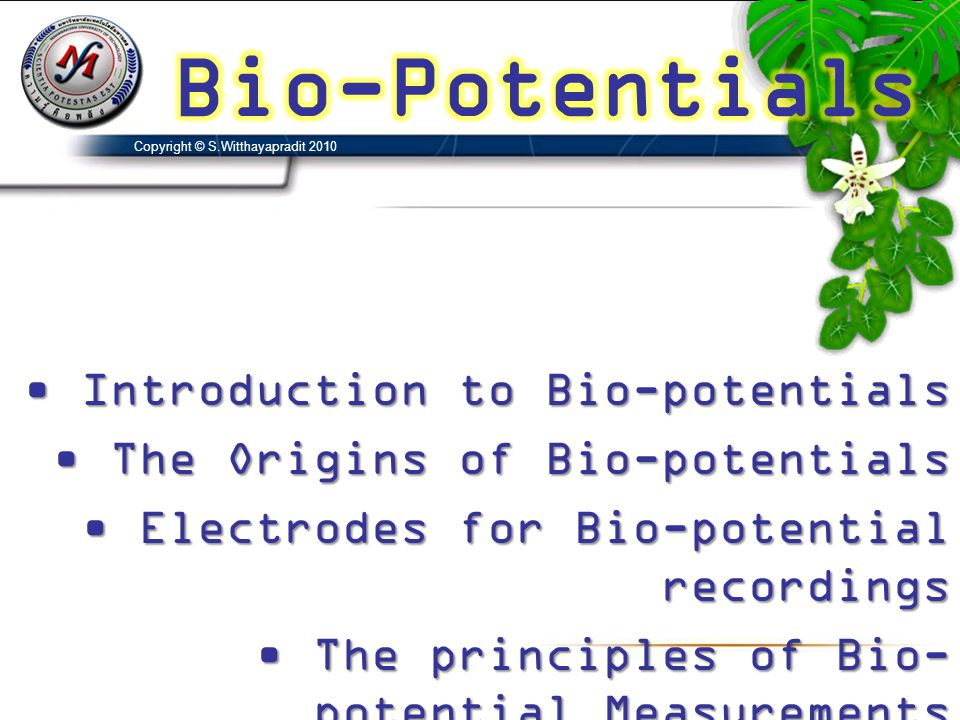 • Introduction to Bio-potentials • The Origins of Bio-potentials • Electrodes for Bio-potential recordings • The principles of Bio- potential Measurem