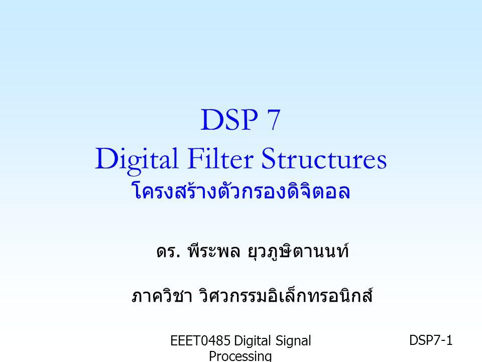 EEET0485 Digital Signal Processing DSP7-1 DSP 7 Digital Filter Structures โครงสร้างตัวกรองดิจิตอล ดร. พีระพล ยุวภูษิตานนท์ ภาควิชา วิศวกรรมอิเล็กทรอนิ