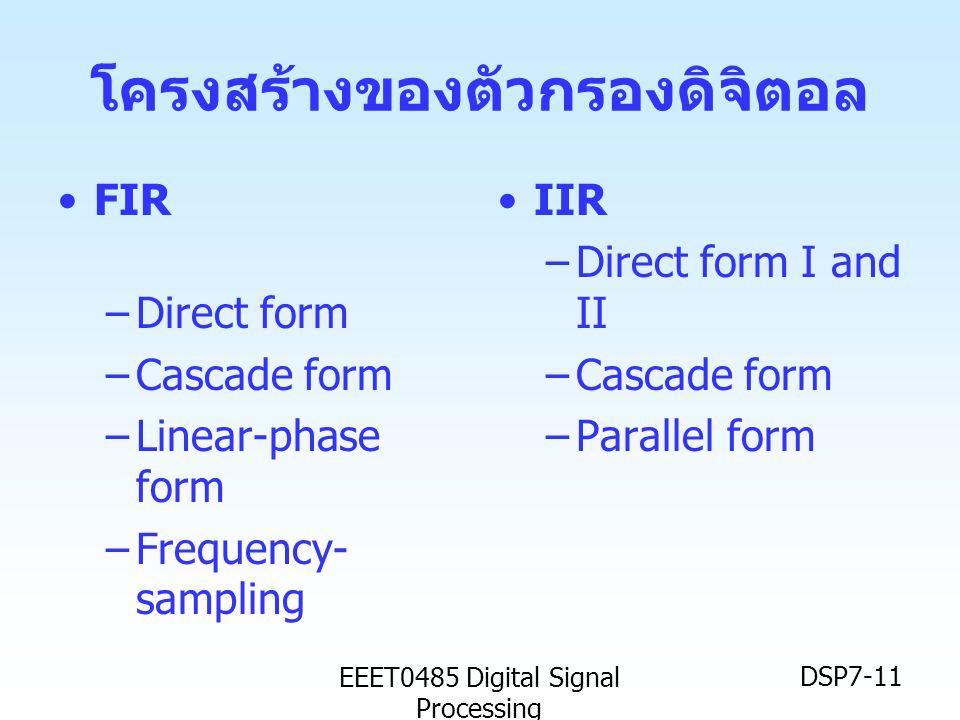 EEET0485 Digital Signal Processing DSP7-11 โครงสร้างของตัวกรองดิจิตอล •FIR –Direct form –Cascade form –Linear-phase form –Frequency- sampling •IIR –Di