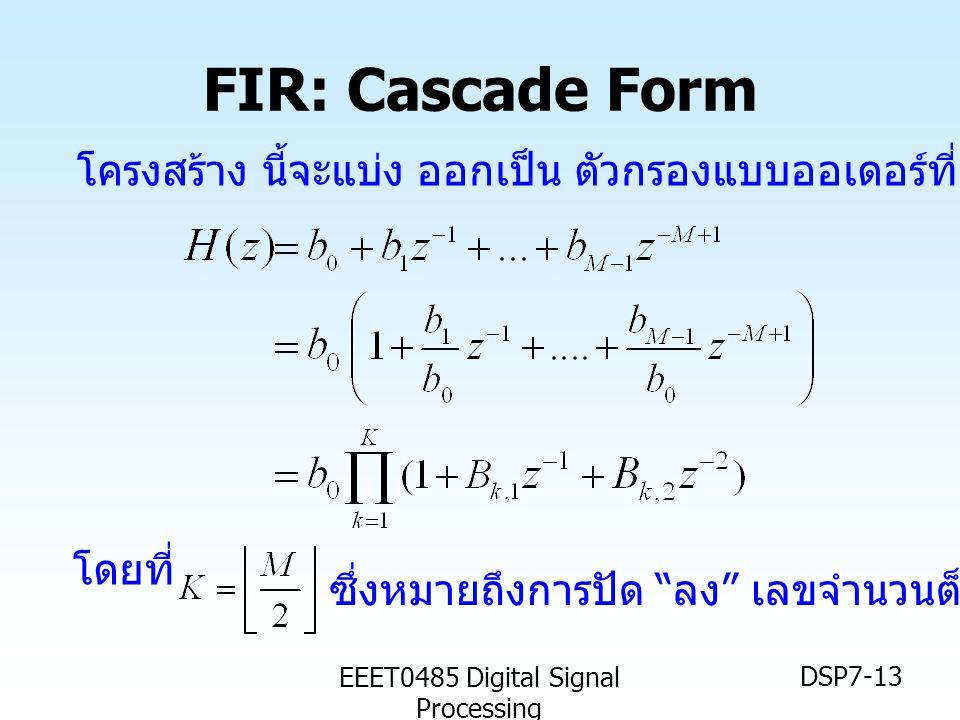 "EEET0485 Digital Signal Processing DSP7-13 FIR: Cascade Form โดยที่ โครงสร้าง นี้จะแบ่ง ออกเป็น ตัวกรองแบบออเดอร์ที่สอง หลายๆ ตัว ซึ่งหมายถึงการปัด """