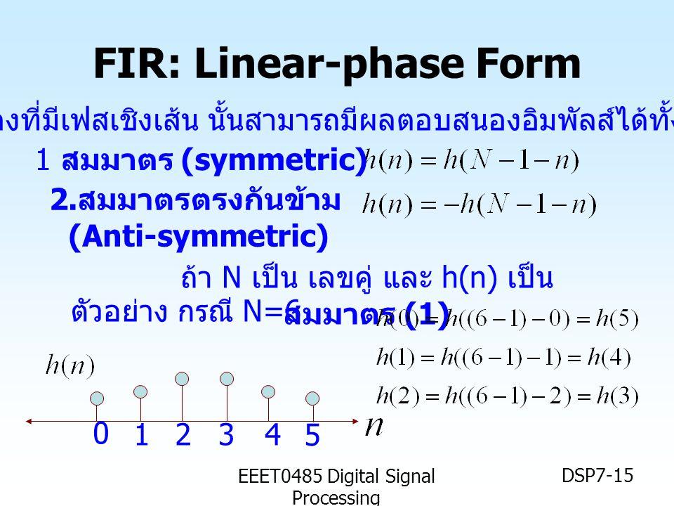 EEET0485 Digital Signal Processing DSP7-15 FIR: Linear-phase Form 1 สมมาตร (symmetric) 2. สมมาตรตรงกันข้าม (Anti-symmetric) ตัวกรองที่มีเฟสเชิงเส้น นั