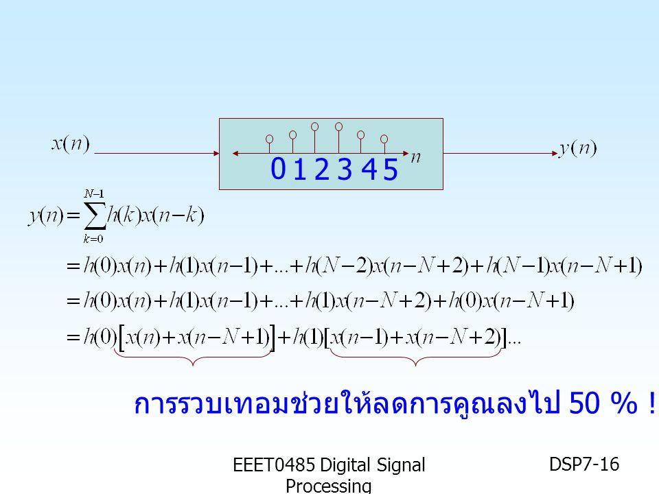 EEET0485 Digital Signal Processing DSP7-16 1234 5 0 การรวบเทอมช่วยให้ลดการคูณลงไป 50 % !!
