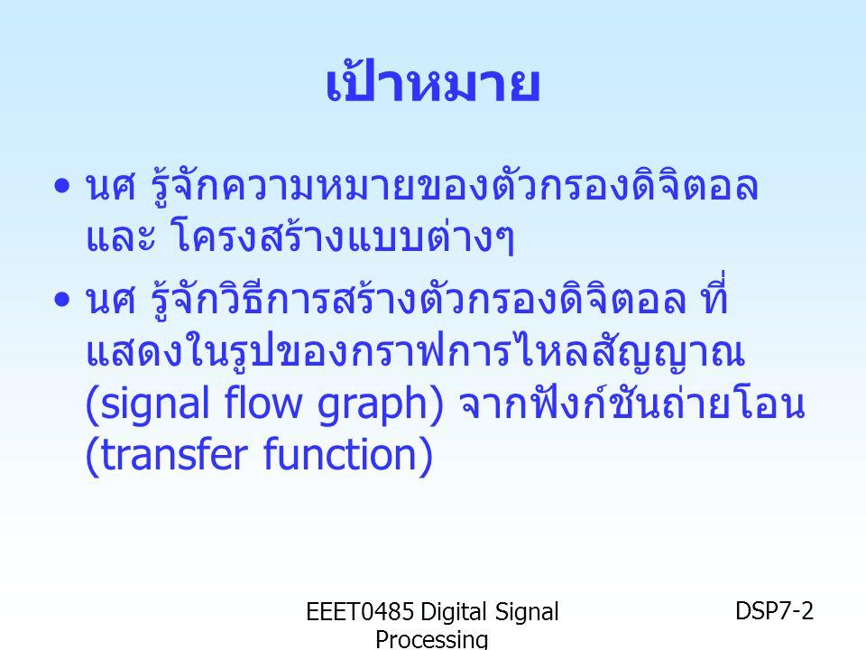 EEET0485 Digital Signal Processing DSP7-2 เป้าหมาย • นศ รู้จักความหมายของตัวกรองดิจิตอล และ โครงสร้างแบบต่างๆ • นศ รู้จักวิธีการสร้างตัวกรองดิจิตอล ที
