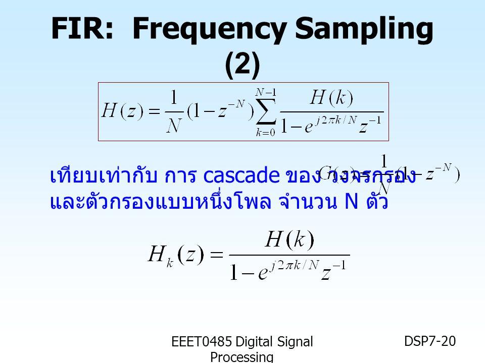 EEET0485 Digital Signal Processing DSP7-20 FIR: Frequency Sampling (2) เทียบเท่ากับ การ cascade ของ วงจรกรอง และตัวกรองแบบหนึ่งโพล จำนวน N ตัว