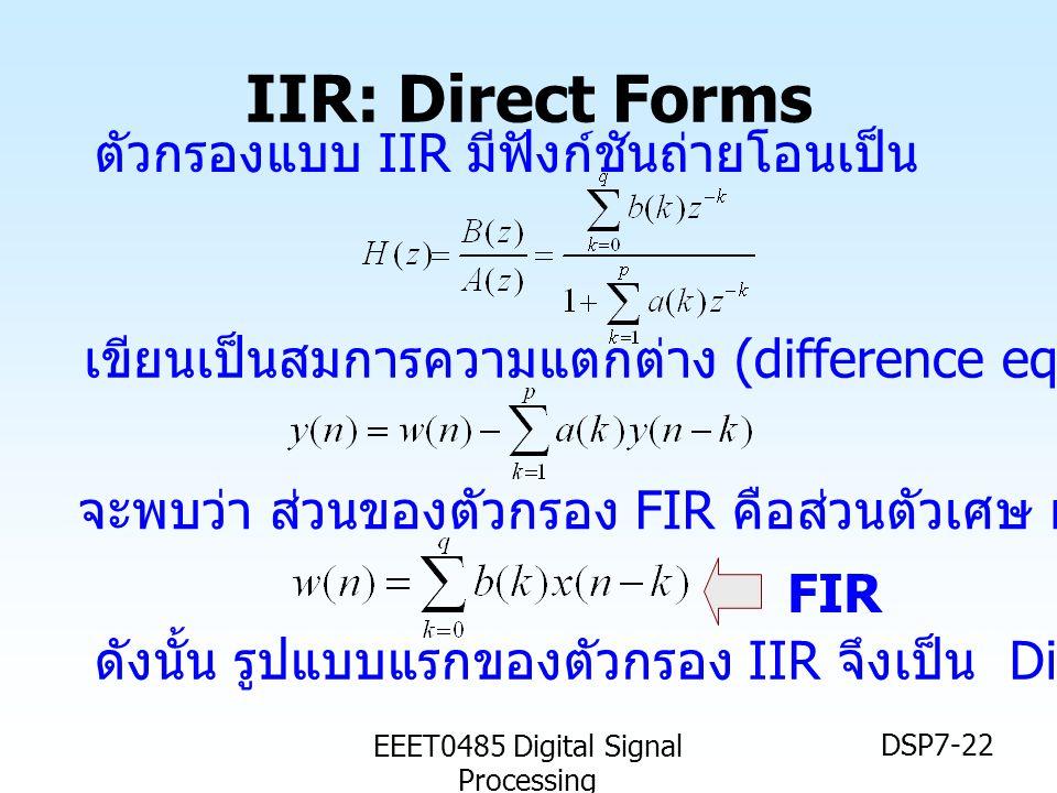 EEET0485 Digital Signal Processing DSP7-22 IIR: Direct Forms FIR ตัวกรองแบบ IIR มีฟังก์ชันถ่ายโอนเป็น เขียนเป็นสมการความแตกต่าง (difference eq.) จะพบว