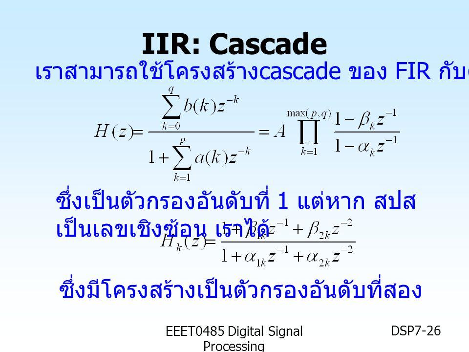 EEET0485 Digital Signal Processing DSP7-26 IIR: Cascade เราสามารถใช้โครงสร้าง cascade ของ FIR กับตัวกรอง IIR ได้ ซึ่งเป็นตัวกรองอันดับที่ 1 แต่หาก สปส