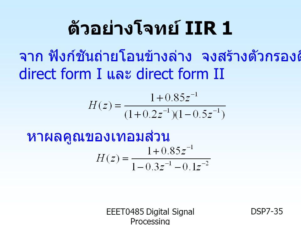 EEET0485 Digital Signal Processing DSP7-35 ตัวอย่างโจทย์ IIR 1 จาก ฟังก์ชันถ่ายโอนข้างล่าง จงสร้างตัวกรองดิจิตอลในแบบ direct form I และ direct form II