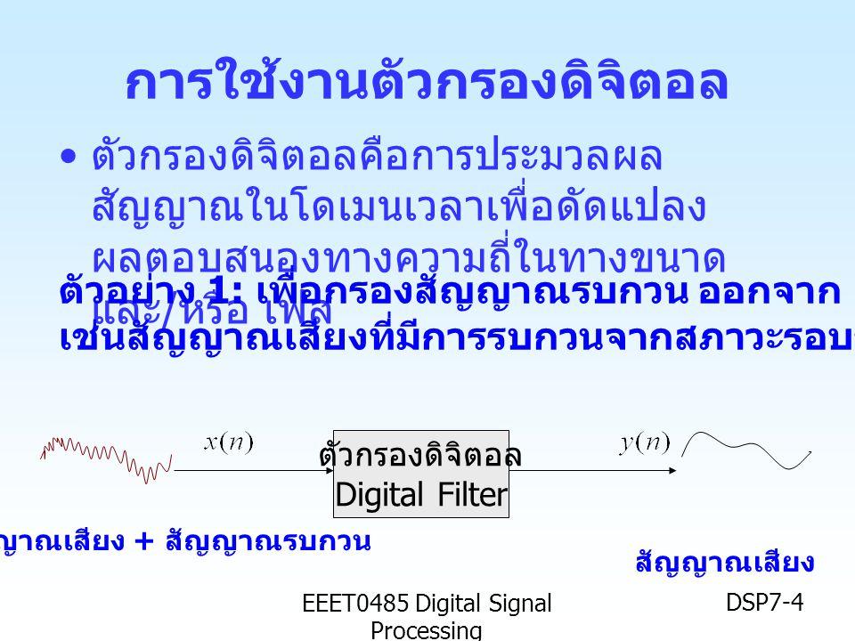 EEET0485 Digital Signal Processing DSP7-4 การใช้งานตัวกรองดิจิตอล • ตัวกรองดิจิตอลคือการประมวลผล สัญญาณในโดเมนเวลาเพื่อดัดแปลง ผลตอบสนองทางความถี่ในทา