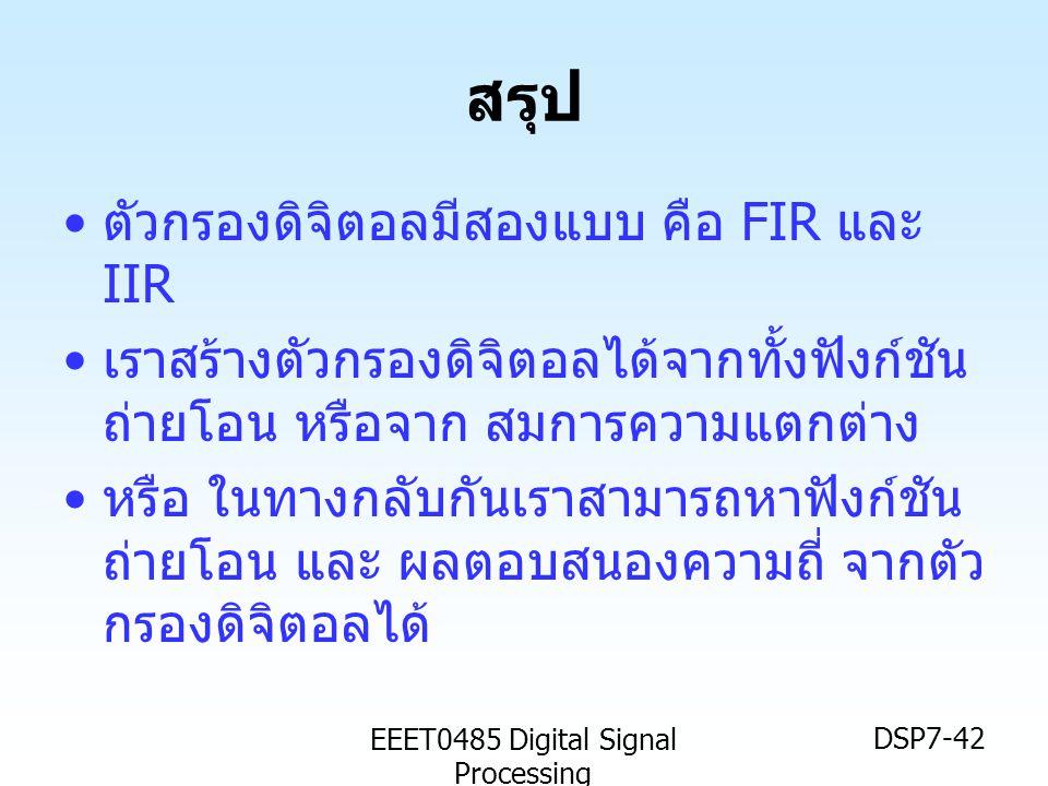 EEET0485 Digital Signal Processing DSP7-42 สรุป • ตัวกรองดิจิตอลมีสองแบบ คือ FIR และ IIR • เราสร้างตัวกรองดิจิตอลได้จากทั้งฟังก์ชัน ถ่ายโอน หรือจาก สม