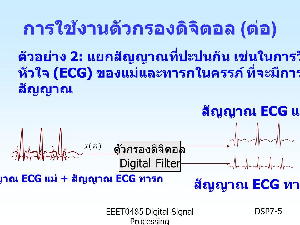 EEET0485 Digital Signal Processing DSP7-5 การใช้งานตัวกรองดิจิตอล ( ต่อ ) ตัวอย่าง 2: แยกสัญญาณที่ปะปนกัน เช่นในการวัดสัญญาณคลื่นไฟฟ้า หัวใจ (ECG) ของ