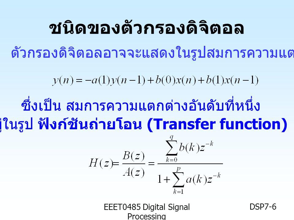 EEET0485 Digital Signal Processing DSP7-6 ชนิดของตัวกรองดิจิตอล ตัวกรองดิจิตอลอาจจะแสดงในรูปสมการความแตกต่าง หรืออยู่ในรูป ฟังก์ชันถ่ายโอน (Transfer f
