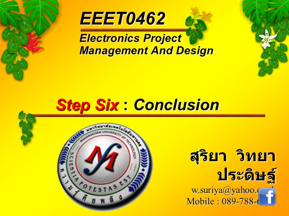 Electronics Project Management And Design EEET0462 สุริยา วิทยา ประดิษฐ์ w.suriya@yahoo.co.th Mobile : 089-788-6242 Step Six : Conclusion