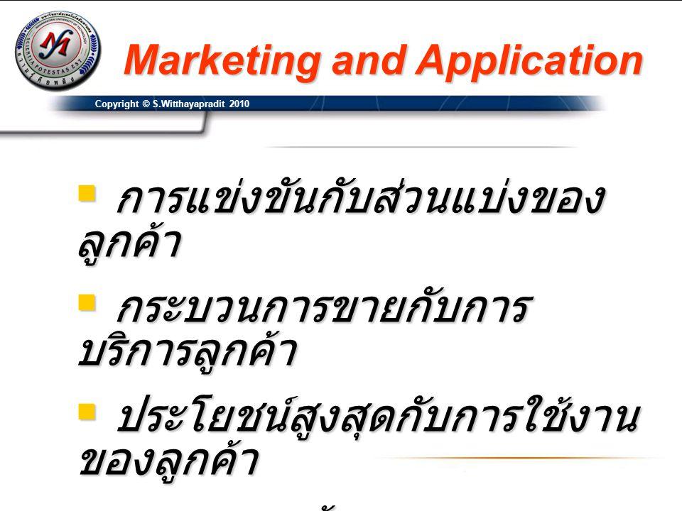 Copyright © S.Witthayapradit 2010 Marketing and Application  การแข่งขันกับส่วนแบ่งของ ลูกค้า  กระบวนการขายกับการ บริการลูกค้า  ประโยชน์สูงสุดกับการ