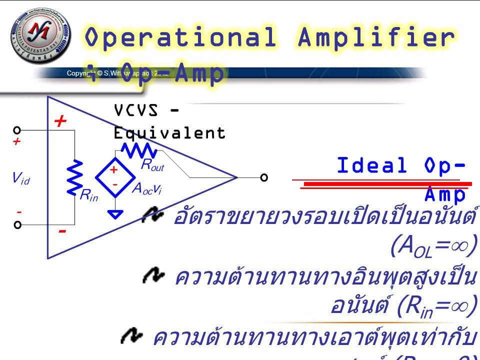 Copyright © S.Witthayapradit 2012 อัตราขยายวงรอบเปิดเป็นอนันต์ (A OL =  ) ความต้านทานทางอินพุตสูงเป็น อนันต์ (R in =  ) ความต้านทานทางเอาต์พุตเท่ากั