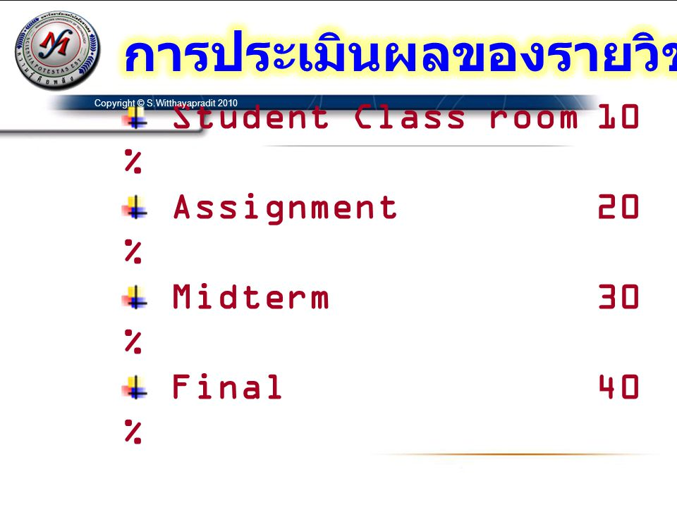Student Class room10 % Assignment20 % Midterm30 % Final40 % Copyright © S.Witthayapradit 2010