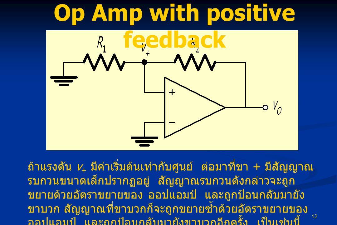 12 Op Amp with positive feedback ถ้าแรงดัน v + มีค่าเริ่มต้นเท่ากับศูนย์ ต่อมาที่ขา + มีสัญญาณ รบกวนขนาดเล็กปรากฏอยู่ สัญญาณรบกวนดังกล่าวจะถูก ขยายด้วยอัตราขยายของ ออปแอมป์ และถูกป้อนกลับมายัง ขาบวก สัญญาณที่ขาบวกก็จะถูกขยายซ้ำด้วยอัตราขยายของ ออปแอมป์ และถูกป้อนกลับมายังขาบวกอีกครั้ง เป็นเช่นนี้ เรื่อยไปจนในที่สุดออปแอมป์จะเข้าสู่สภาวะอิ่มตัว