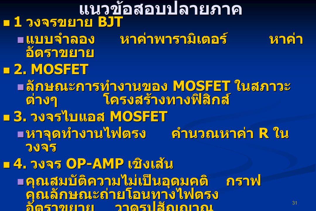 31 แนวข้อสอบปลายภาค  1 วงจรขยาย BJT  แบบจำลอง หาค่าพารามิเตอร์ หาค่า อัตราขยาย  2. MOSFET  ลักษณะการทำงานของ MOSFET ในสภาวะ ต่างๆ โครงสร้างทางฟิสิ