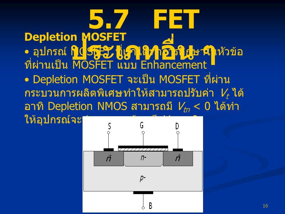 16 5.7 FET ประเภทอื่น ๆ Depletion MOSFET • อุปกรณ์ MOSFET ที่เราได้ทำการศึกษาในหัวข้อ ที่ผ่านเป็น MOSFET แบบ Enhancement • Depletion MOSFET จะเป็น MOS