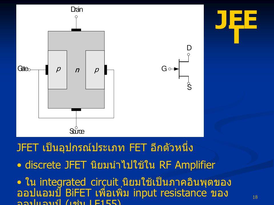 18 JFE T JFET เป็นอุปกรณ์ประเภท FET อีกตัวหนึ่ง • discrete JFET นิยมนำไปใช้ใน RF Amplifier • ใน integrated circuit นิยมใช้เป็นภาคอินพุตของ ออปแอมป์ Bi
