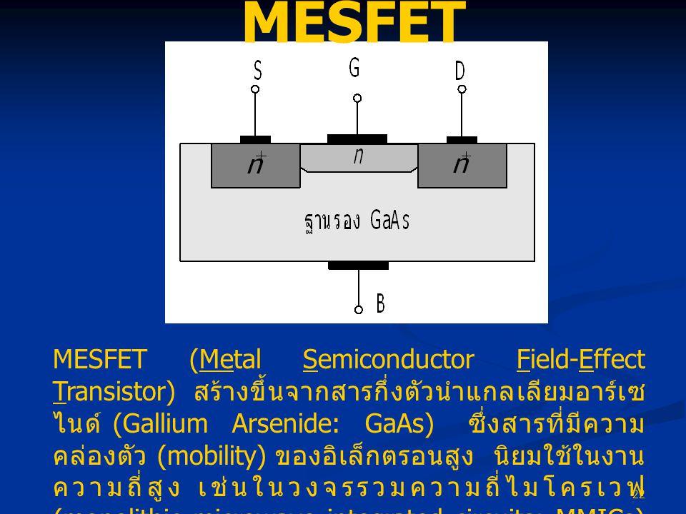 22 MESFET MESFET (Metal Semiconductor Field-Effect Transistor) สร้างขึ้นจากสารกึ่งตัวนำแกลเลียมอาร์เซ ไนด์ (Gallium Arsenide: GaAs) ซึ่งสารที่มีความ ค