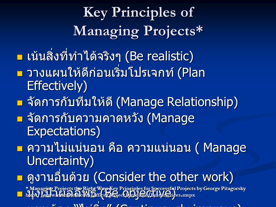 Key Principles of Managing Projects*  เน้นสิ่งที่ทำได้จริงๆ (Be realistic)  วางแผนให้ดีก่อนเริ่มโปรเจกท์ (Plan Effectively)  จัดการกับทีมให้ดี (Manage Relationship)  จัดการกับความคาดหวัง (Manage Expectations)  ความไม่แน่นอน คือ ความแน่นอน ( Manage Uncertainty)  ดูงานอื่นด้วย (Consider the other work)  มุ่งเป้าผลลัพธ์ (Be objective)  แผนต้อง ไม่นิ่ง (Continuously improve) * Managing Projects the Right Way: Key Principles for Successful Projects by George Pitagorsky http://www.microsoft.com/office/project/prodinfo/bestpractices.mspx