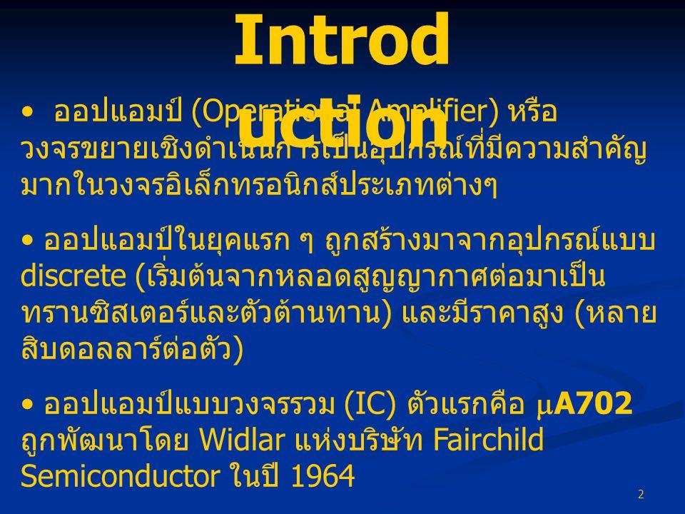 2 • ออปแอมป์ (Operational Amplifier) หรือ วงจรขยายเชิงดำเนินการเป็นอุปกรณ์ที่มีความสำคัญ มากในวงจรอิเล็กทรอนิกส์ประเภทต่างๆ • ออปแอมป์ในยุคแรก ๆ ถูกสร