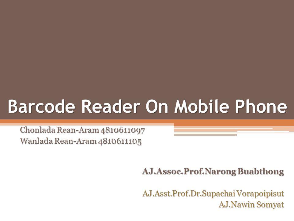 Barcode Reader On Mobile Phone Chonlada Rean-Aram 4810611097 Wanlada Rean-Aram 4810611105 AJ.Assoc.Prof.Narong Buabthong AJ.Asst.Prof.Dr.Supachai Vora
