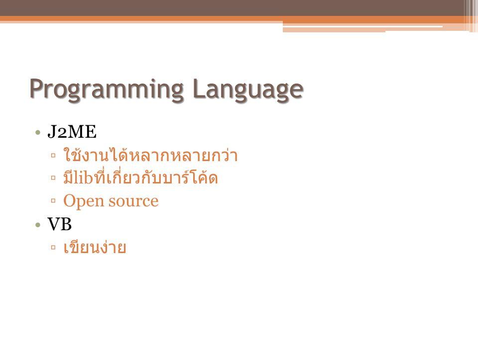 Programming Language •J2ME ▫ ใช้งานได้หลากหลายกว่า ▫ มี lib ที่เกี่ยวกับบาร์โค้ด ▫Open source •VB ▫ เขียนง่าย