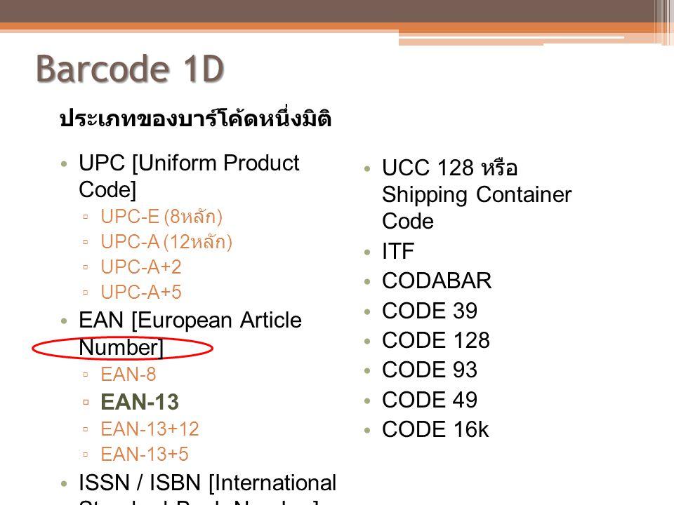 Barcode 1D ประเภทของบาร์โค้ดหนึ่งมิติ • UPC [Uniform Product Code] ▫ UPC-E (8 หลัก ) ▫ UPC-A (12 หลัก ) ▫ UPC-A+2 ▫ UPC-A+5 • EAN [European Article Nu