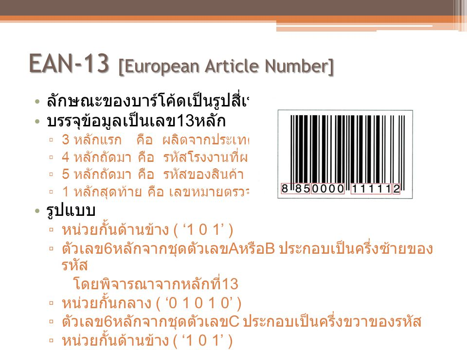 EAN-13 [European Article Number] • ลักษณะของบาร์โค้ดเป็นรูปสี่เหลี่ยมผืนผ้า • บรรจุข้อมูลเป็นเลข 13 หลัก ▫ 3 หลักแรก คือ ผลิตจากประเทศไหน ▫ 4 หลักถัดม