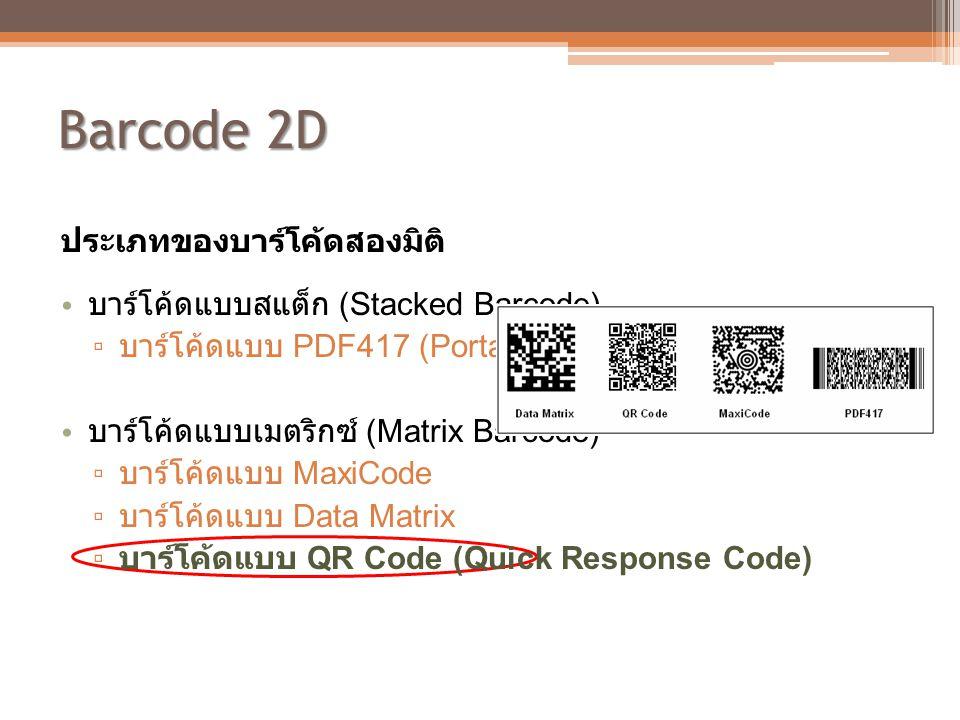 Barcode 2D ประเภทของบาร์โค้ดสองมิติ • บาร์โค้ดแบบสแต็ก (Stacked Barcode) ▫ บาร์โค้ดแบบ PDF417 (Portable Data File) • บาร์โค้ดแบบเมตริกซ์ (Matrix Barco