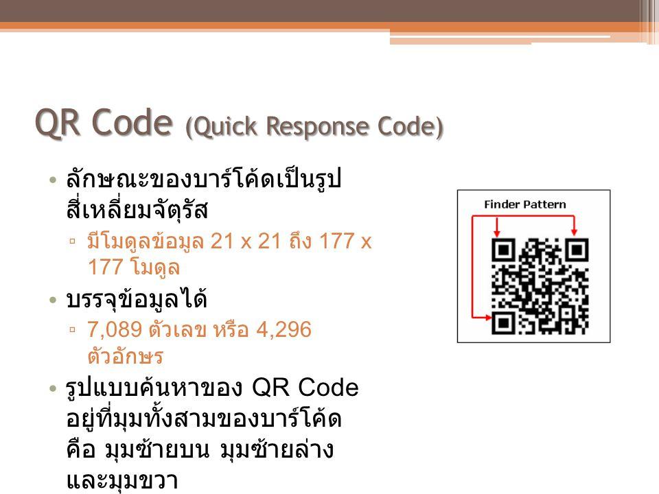 QR Code (Quick Response Code) • ลักษณะของบาร์โค้ดเป็นรูป สี่เหลี่ยมจัตุรัส ▫ มีโมดูลข้อมูล 21 x 21 ถึง 177 x 177 โมดูล • บรรจุข้อมูลได้ ▫ 7,089 ตัวเลข