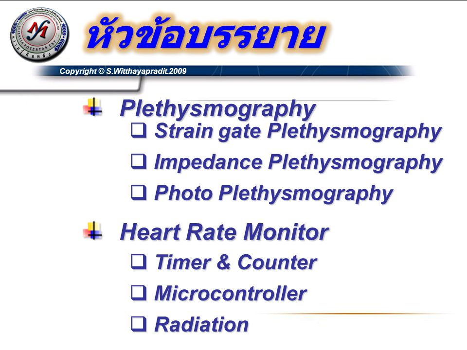 Copyright © S.Witthayapradit.2009  Strain gate Plethysmography  Impedance Plethysmography  Photo Plethysmography Plethysmography Plethysmography  Timer & Counter  Microcontroller  Radiation Heart Rate Monitor Heart Rate Monitor