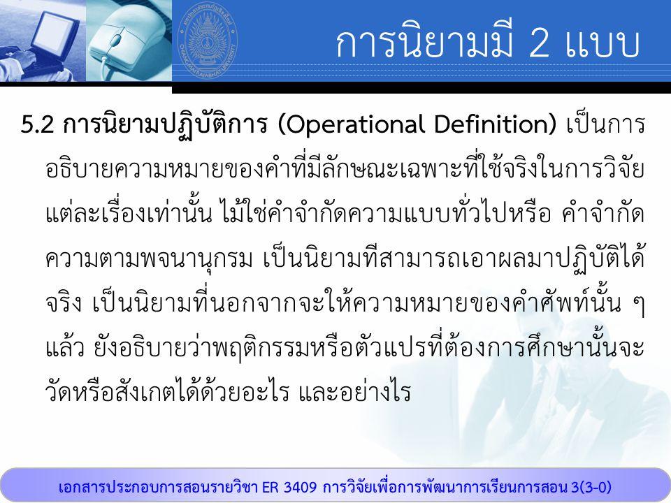 เอกสารประกอบการสอนรายวิชา ER 3409 การวิจัยเพื่อการพัฒนาการเรียนการสอน 3(3-0) การนิยามมี 2 เเบบ 5.2 การนิยามปฏิบัติการ (Operational Definition) เป็นการ อธิบายความหมายของคำที่มีลักษณะเฉพาะที่ใช้จริงในการวิจัย แต่ละเรื่องเท่านั้น ไม้ใช่คำจำกัดความแบบทั่วไปหรือ คำจำกัด ความตามพจนานุกรม เป็นนิยามทีสามารถเอาผลมาปฏิบัติได้ จริง เป็นนิยามที่นอกจากจะให้ความหมายของคำศัพท์นั้น ๆ แล้ว ยังอธิบายว่าพฤติกรรมหรือตัวแปรที่ต้องการศึกษานั้นจะ วัดหรือสังเกตได้ด้วยอะไร และอย่างไร