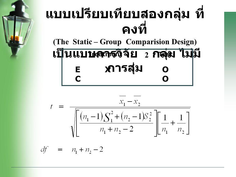 แบบเปรียบเทียบสองกลุ่ม ที่ คงที่ (The Static – Group Comparision Design) เป็นแบบการวิจัย 2 กลุ่ม ไม่มี การสุ่ม Treatment Test E X O C O