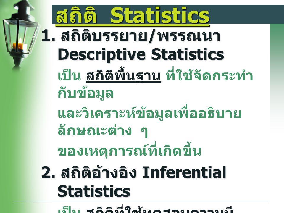 สถิติ Statistics 1. สถิติบรรยาย / พรรณนา Descriptive Statistics เป็น สถิติพื้นฐาน ที่ใช้จัดกระทำ กับข้อมูล และวิเคราะห์ข้อมูลเพื่ออธิบาย ลักษณะต่าง ๆ