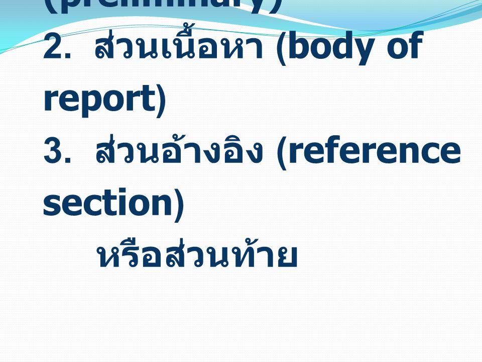 ส่วนประกอบของรายงาน การวิจัย 1. ส่วนหน้า (preliminary) 2. ส่วนเนื้อหา (body of report) 3. ส่วนอ้างอิง (reference section) หรือส่วนท้าย