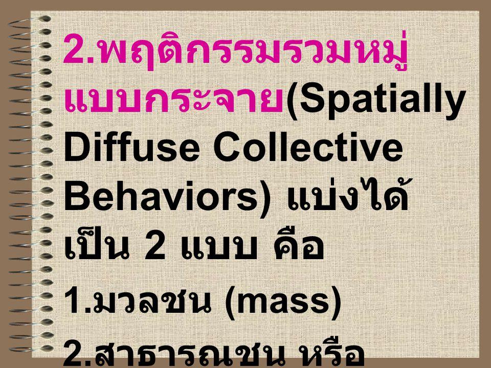 2. พฤติกรรมรวมหมู่ แบบกระจาย (Spatially Diffuse Collective Behaviors) แบ่งได้ เป็น 2 แบบ คือ 1. มวลชน (mass) 2. สาธารณชน หรือ มหาชน (publics)