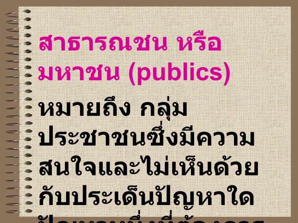 สาธารณชน หรือ มหาชน (publics) หมายถึง กลุ่ม ประชาชนซึ่งมีความ สนใจและไม่เห็นด้วย กับประเด็นปัญหาใด ปัญหาหนึ่งที่ต้องการ การอภิปราย หรือมีข้อ โต้แย้ง