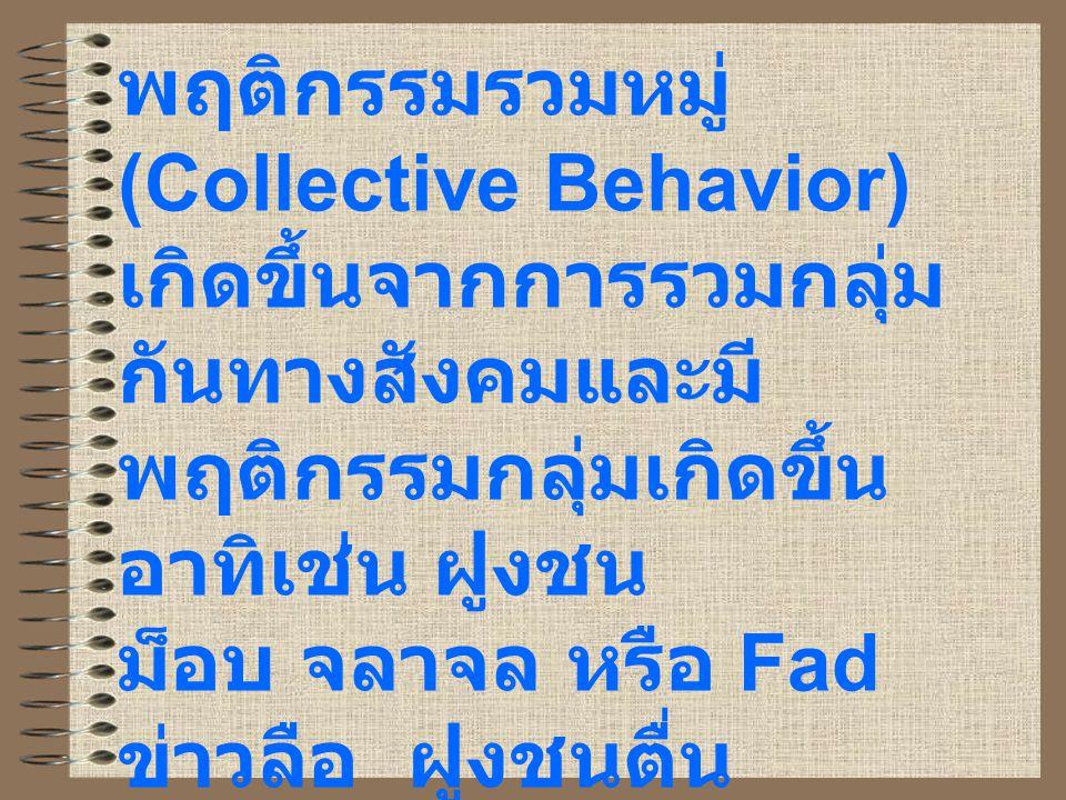 พฤติกรรมรวมหมู่ (Collective Behavior) เกิดขึ้นจากการรวมกลุ่ม กันทางสังคมและมี พฤติกรรมกลุ่มเกิดขึ้น อาทิเช่น ฝูงชน ม็อบ จลาจล หรือ Fad ข่าวลือ ฝูงชนตื่น ตระหนก สาธารณะชน และการเกิดขึ้นของ ขบวนการสังคม