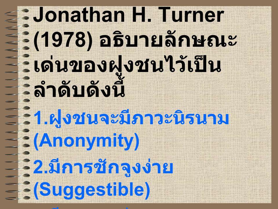 Jonathan H. Turner (1978) อธิบายลักษณะ เด่นของฝูงชนไว้เป็น ลำดับดังนี้ 1. ฝูงชนจะมีภาวะนิรนาม (Anonymity) 2. มีการชักจูงง่าย (Suggestible) 3. มีการแพร