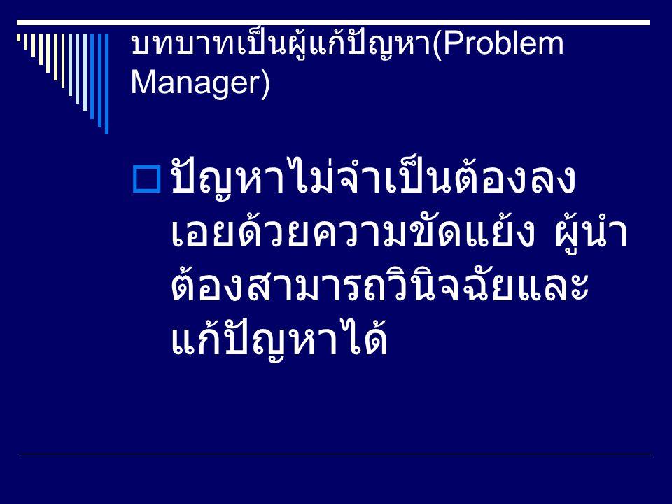 บทบาทเป็นผู้แก้ปัญหา (Problem Manager)  ปัญหาไม่จำเป็นต้องลง เอยด้วยความขัดแย้ง ผู้นำ ต้องสามารถวินิจฉัยและ แก้ปัญหาได้