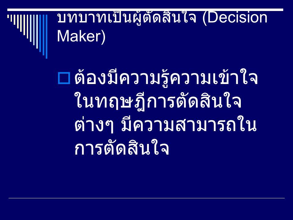 บทบาทเป็นผู้ตัดสินใจ (Decision Maker)  ต้องมีความรู้ความเข้าใจ ในทฤษฎีการตัดสินใจ ต่างๆ มีความสามารถใน การตัดสินใจ