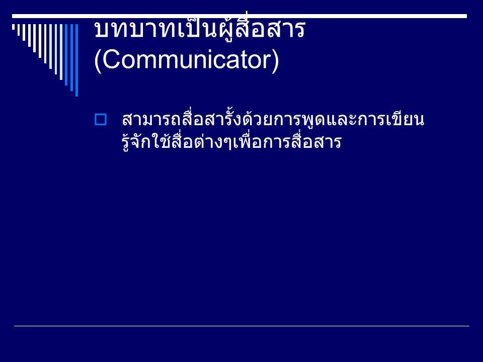 บทบาทเป็นผู้สื่อสาร (Communicator)  สามารถสื่อสารั้งด้วยการพูดและการเขียน รู้จักใช้สื่อต่างๆเพื่อการสื่อสาร