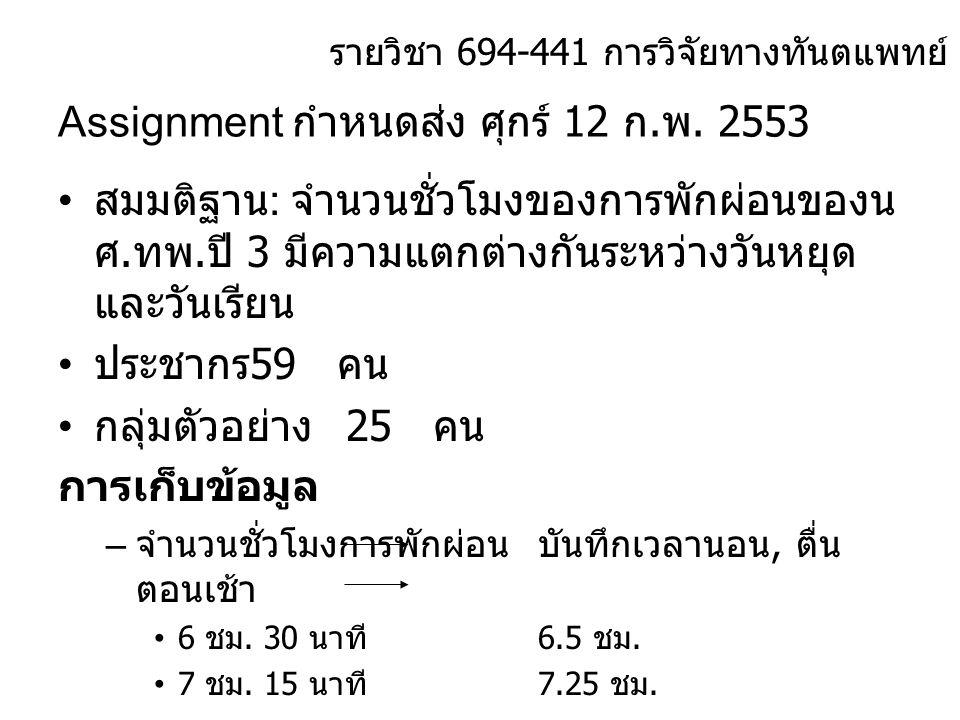 Assignment กำหนดส่ง ศุกร์ 12 ก. พ. 2553 • สมมติฐาน : จำนวนชั่วโมงของการพักผ่อนของน ศ. ทพ. ปี 3 มีความแตกต่างกันระหว่างวันหยุด และวันเรียน • ประชากร 59