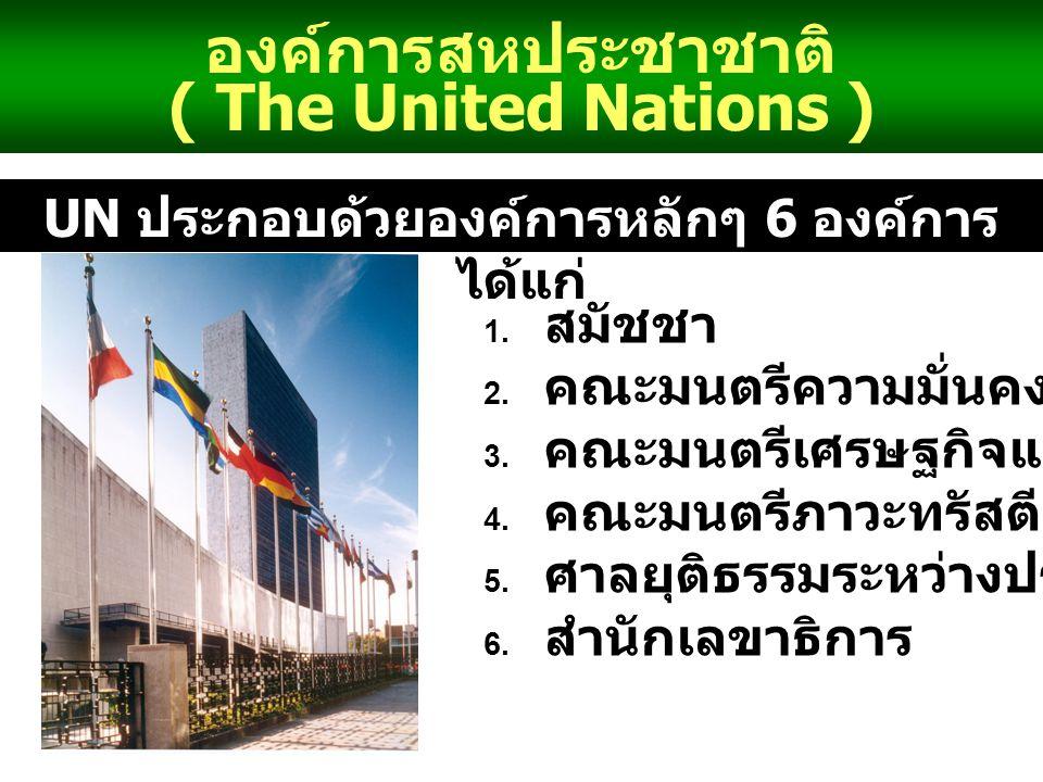 องค์การสหประชาชาติ ( The United Nations ) UN ประกอบด้วยองค์การหลักๆ 6 องค์การ ได้แก่ 1.