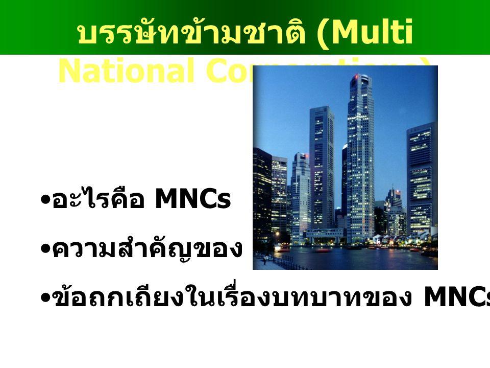 บรรษัทข้ามชาติ (Multi National Corporations) •อ•อะไรคือ MNCs •ค•ความสำคัญของ MNCs •ข•ข้อถกเถียงในเรื่องบทบาทของ MNCs