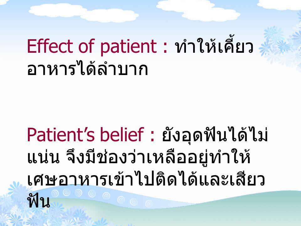 Effect of patient : ทำให้เคี้ยว อาหารได้ลำบาก Patient's belief : ยังอุดฟันได้ไม่ แน่น จึงมีช่องว่าเหลืออยู่ทำให้ เศษอาหารเข้าไปติดได้และเสียว ฟัน